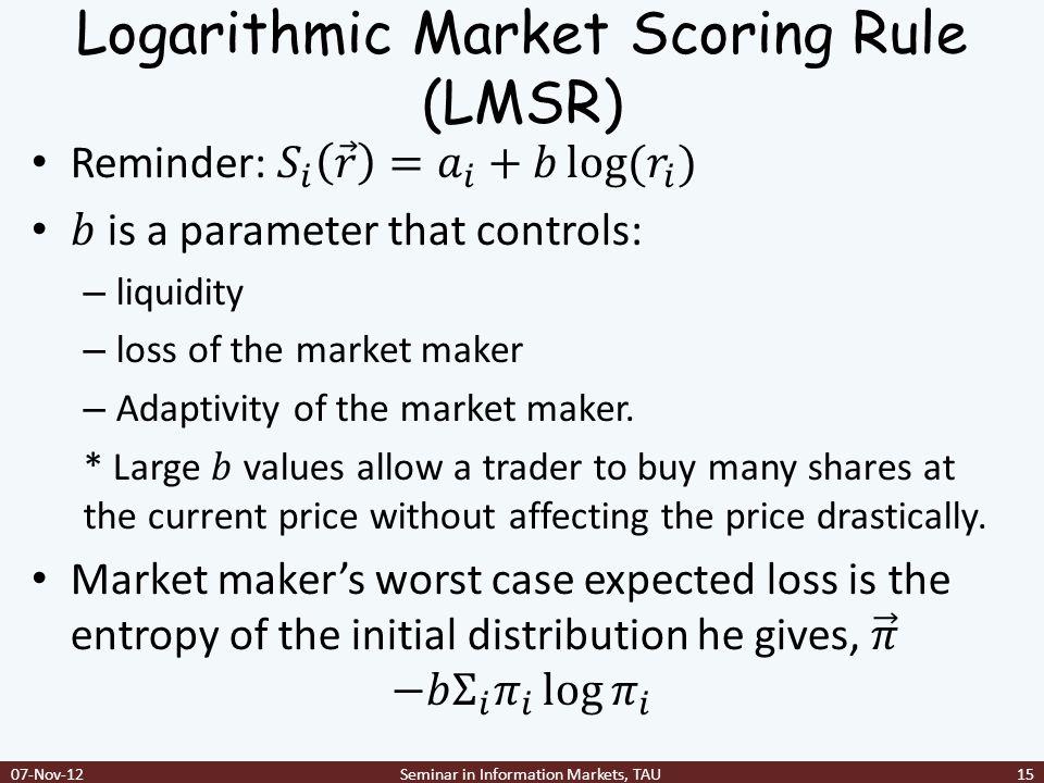 Logarithmic Market Scoring Rule (LMSR) 07-Nov-12Seminar in Information Markets, TAU15