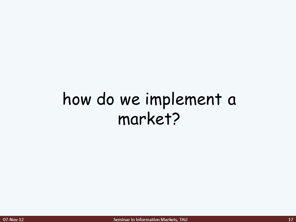 how do we implement a market? 07-Nov-12Seminar in Information Markets, TAU17