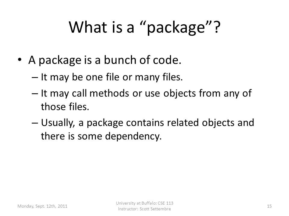"What is a ""package""? A package is a bunch of code. – It may be one file or many files. – It may call methods or use objects from any of those files. –"