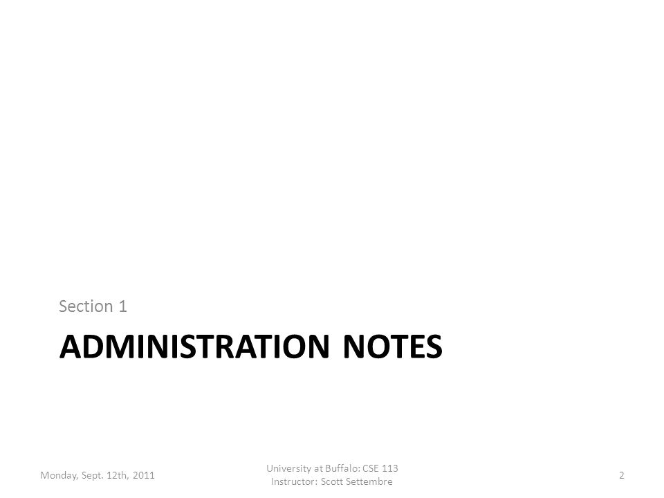 ADMINISTRATION NOTES Section 1 Monday, Sept. 12th, 2011 University at Buffalo: CSE 113 Instructor: Scott Settembre 2