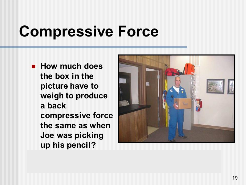 19 Compressive Force How much does the box in the picture have to weigh to produce a back compressive force the same as when Joe was picking up his pe