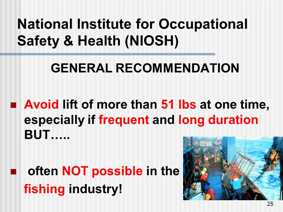 National Institute for Occupational Safety & Health (NIOSH) GENERAL RECOMMENDATION Avoid lift of more than 51 lbs at one time, especially if frequent