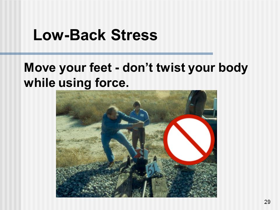29 Move your feet - don't twist your body while using force. Low-Back Stress