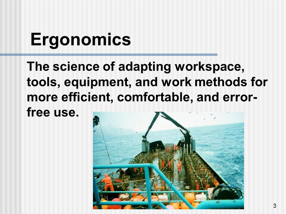 3 The science of adapting workspace, tools, equipment, and work methods for more efficient, comfortable, and error- free use. Ergonomics
