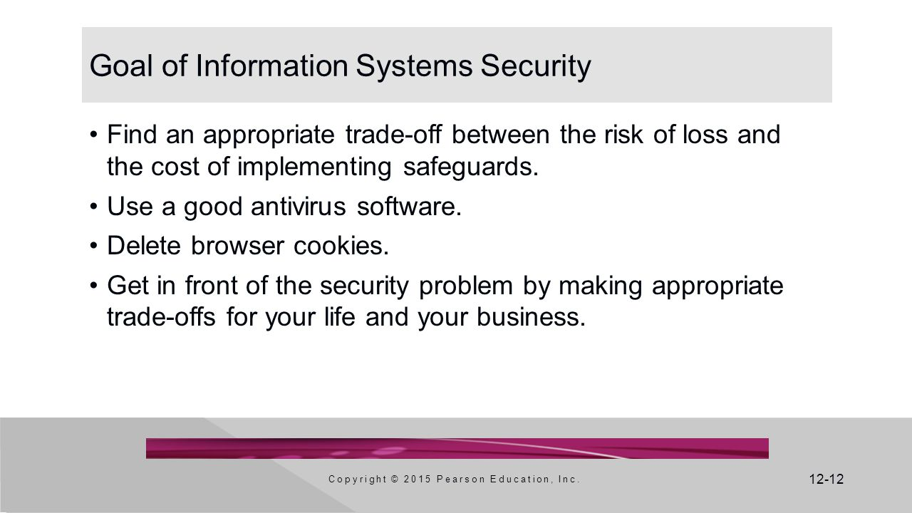 12-12 Goal of Information Systems Security Find an appropriate trade-off between the risk of loss and the cost of implementing safeguards.