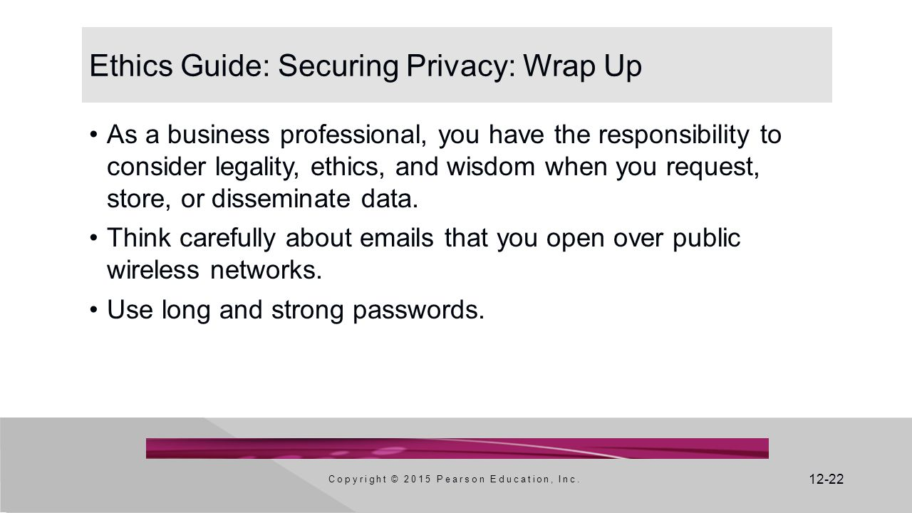 12-22 Ethics Guide: Securing Privacy: Wrap Up As a business professional, you have the responsibility to consider legality, ethics, and wisdom when you request, store, or disseminate data.