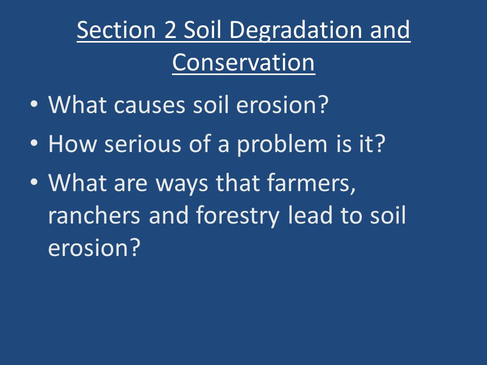 Section 2 Soil Degradation and Conservation What causes soil erosion? How serious of a problem is it? What are ways that farmers, ranchers and forestr