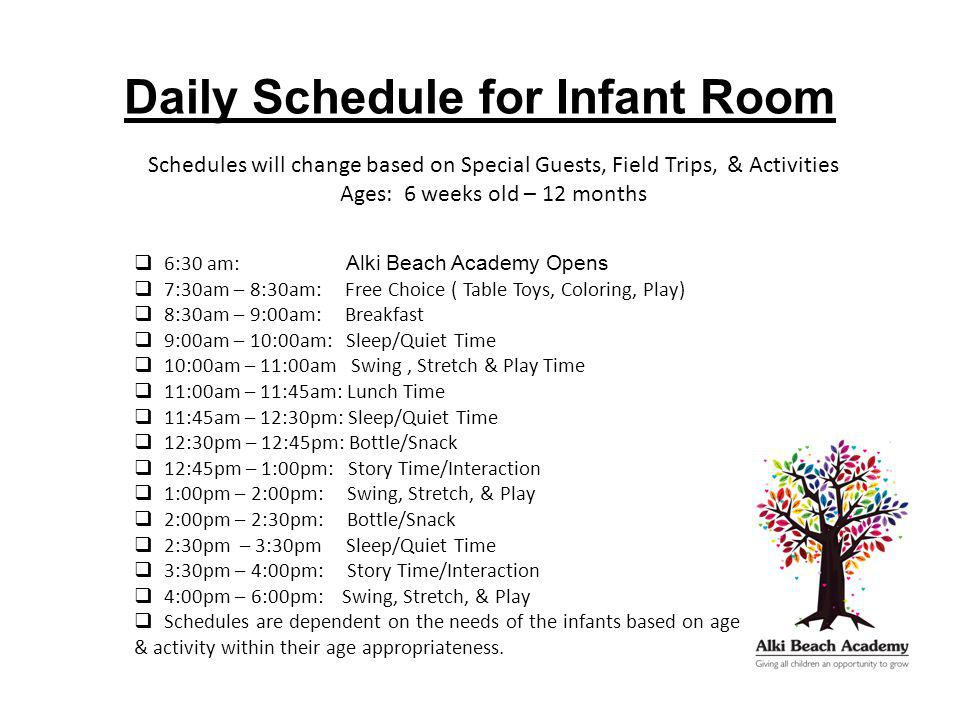 Daily Schedule for Infant Room Schedules will change based on Special Guests, Field Trips, & Activities Ages: 6 weeks old – 12 months  6:30 am: Alki Beach Academy Opens  7:30am – 8:30am: Free Choice ( Table Toys, Coloring, Play)  8:30am – 9:00am: Breakfast  9:00am – 10:00am: Sleep/Quiet Time  10:00am – 11:00am Swing, Stretch & Play Time  11:00am – 11:45am: Lunch Time  11:45am – 12:30pm: Sleep/Quiet Time  12:30pm – 12:45pm: Bottle/Snack  12:45pm – 1:00pm: Story Time/Interaction  1:00pm – 2:00pm: Swing, Stretch, & Play  2:00pm – 2:30pm: Bottle/Snack  2:30pm – 3:30pm Sleep/Quiet Time  3:30pm – 4:00pm: Story Time/Interaction  4:00pm – 6:00pm: Swing, Stretch, & Play  Schedules are dependent on the needs of the infants based on age & activity within their age appropriateness.