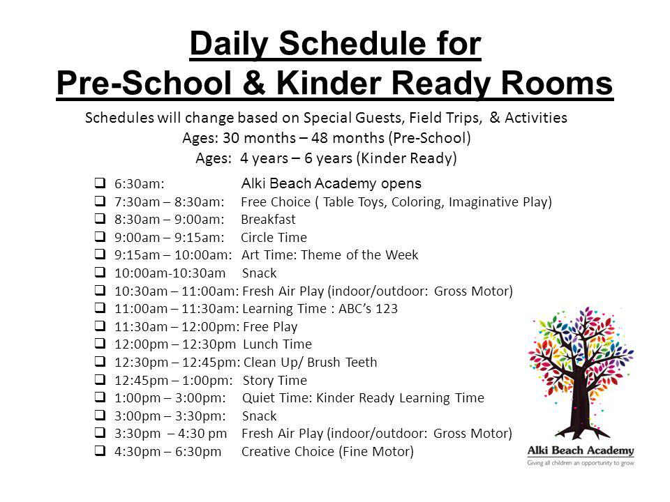 Daily Schedule for Pre-School & Kinder Ready Rooms Schedules will change based on Special Guests, Field Trips, & Activities Ages: 30 months – 48 months (Pre-School) Ages: 4 years – 6 years (Kinder Ready)  6:30am: Alki Beach Academy opens  7:30am – 8:30am: Free Choice ( Table Toys, Coloring, Imaginative Play)  8:30am – 9:00am: Breakfast  9:00am – 9:15am: Circle Time  9:15am – 10:00am: Art Time: Theme of the Week  10:00am-10:30am Snack  10:30am – 11:00am: Fresh Air Play (indoor/outdoor: Gross Motor)  11:00am – 11:30am: Learning Time : ABC's 123  11:30am – 12:00pm: Free Play  12:00pm – 12:30pm Lunch Time  12:30pm – 12:45pm: Clean Up/ Brush Teeth  12:45pm – 1:00pm: Story Time  1:00pm – 3:00pm: Quiet Time: Kinder Ready Learning Time  3:00pm – 3:30pm: Snack  3:30pm – 4:30 pm Fresh Air Play (indoor/outdoor: Gross Motor)  4:30pm – 6:30pm Creative Choice (Fine Motor)