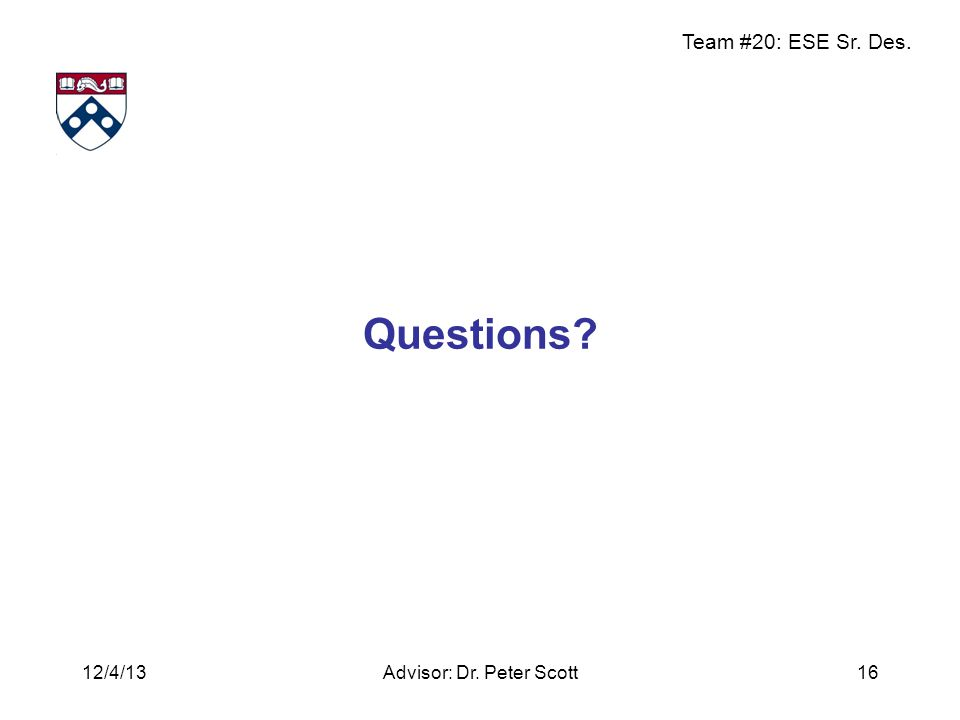 Team #20: ESE Sr. Des. Questions Advisor: Dr. Peter Scott1612/4/13