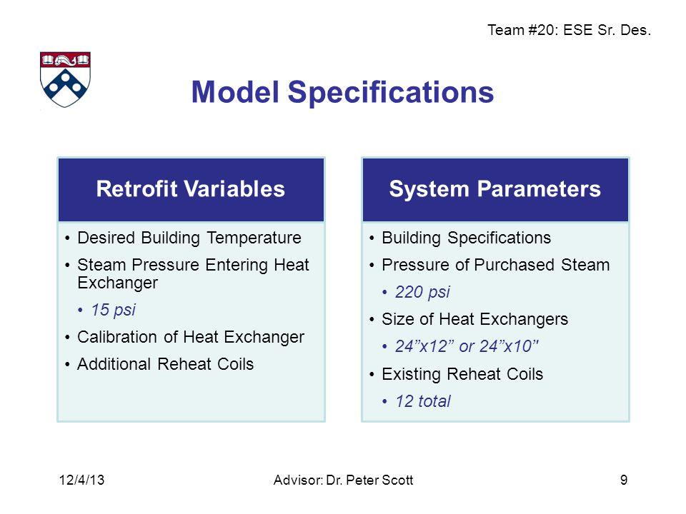 Team #20: ESE Sr. Des. Model Specifications Advisor: Dr. Peter Scott9 Retrofit Variables Desired Building Temperature Steam Pressure Entering Heat Exc