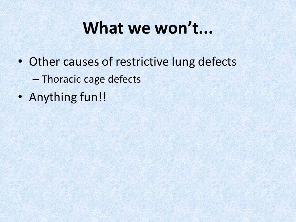 What we won't... Other causes of restrictive lung defects – Thoracic cage defects Anything fun!!