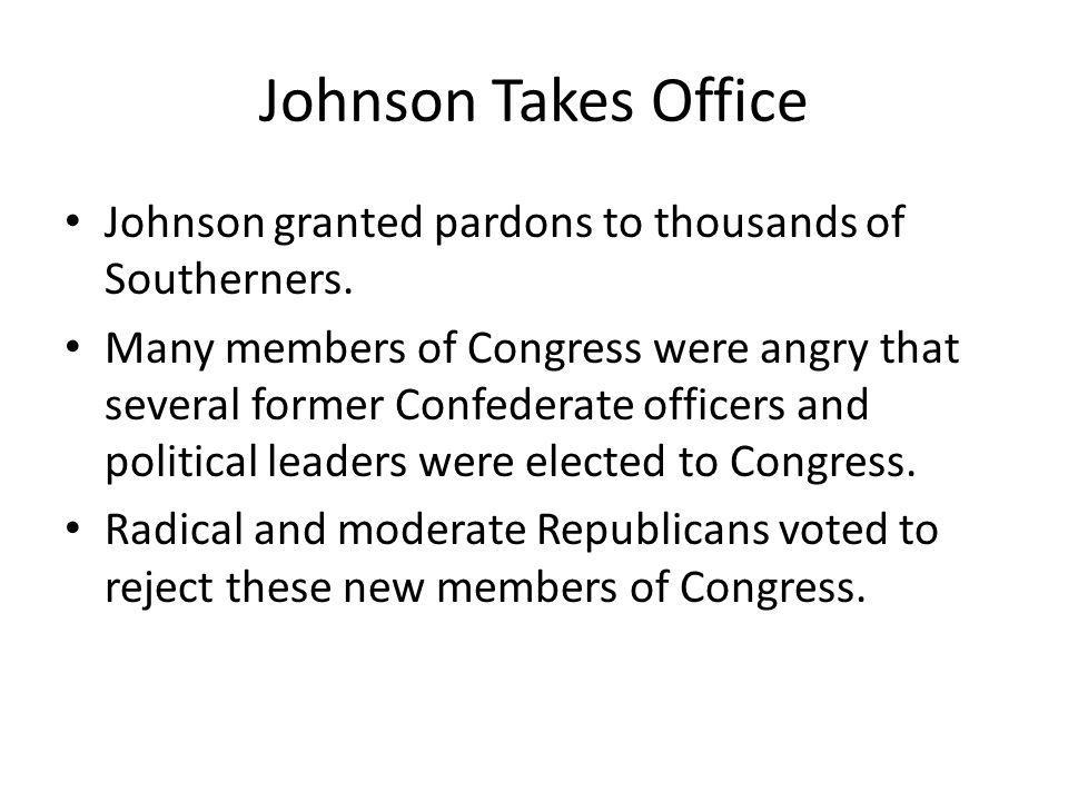 Johnson Takes Office Johnson granted pardons to thousands of Southerners. Many members of Congress were angry that several former Confederate officers