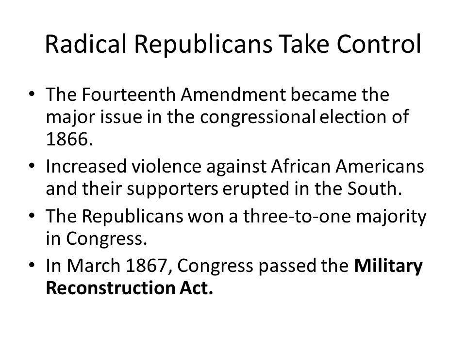 Radical Republicans Take Control The Fourteenth Amendment became the major issue in the congressional election of 1866. Increased violence against Afr