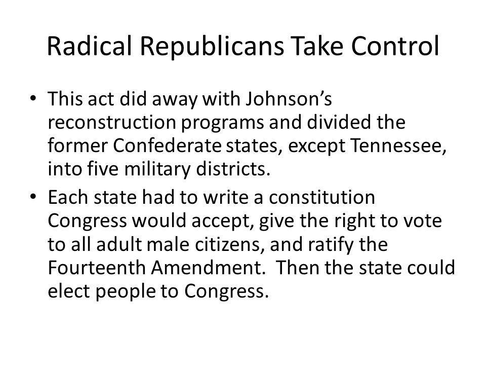 Radical Republicans Take Control This act did away with Johnson's reconstruction programs and divided the former Confederate states, except Tennessee,