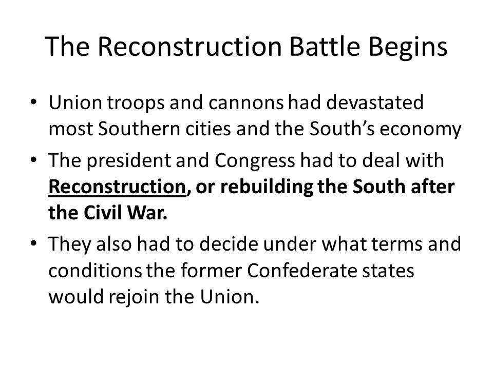 The Reconstruction Battle Begins Union troops and cannons had devastated most Southern cities and the South's economy The president and Congress had t