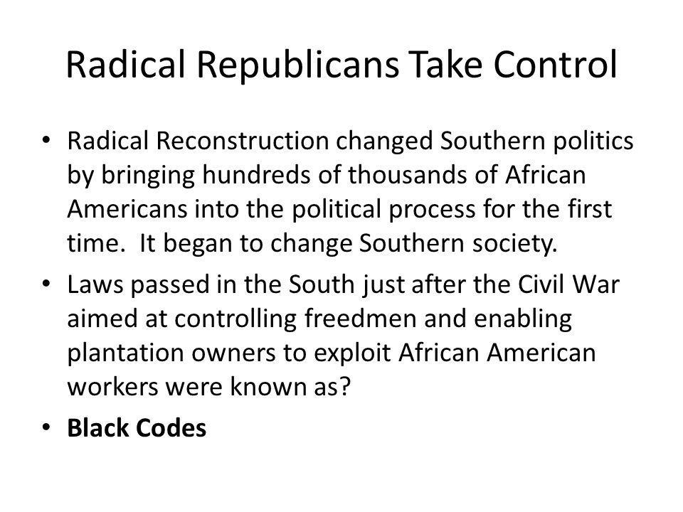 Radical Republicans Take Control Radical Reconstruction changed Southern politics by bringing hundreds of thousands of African Americans into the poli