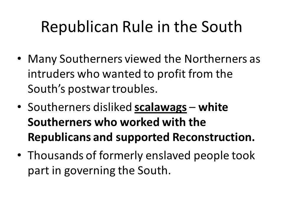 Republican Rule in the South Many Southerners viewed the Northerners as intruders who wanted to profit from the South's postwar troubles. Southerners