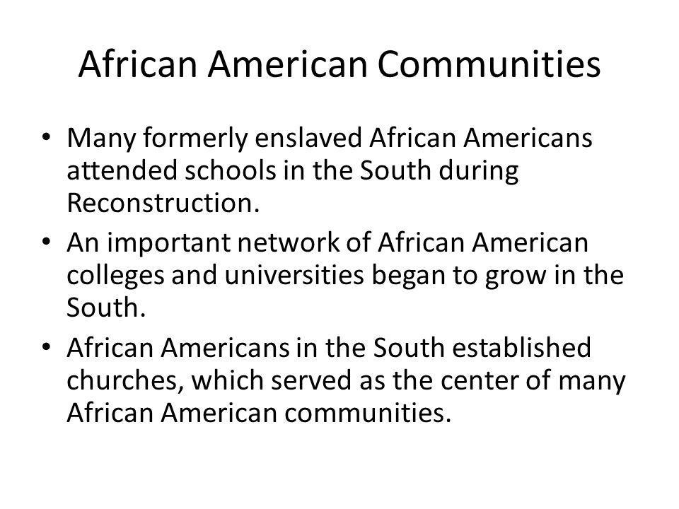 African American Communities Many formerly enslaved African Americans attended schools in the South during Reconstruction. An important network of Afr