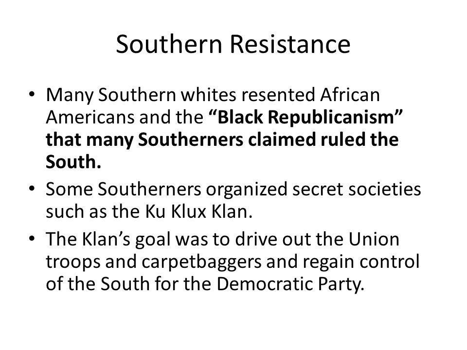 """Southern Resistance Many Southern whites resented African Americans and the """"Black Republicanism"""" that many Southerners claimed ruled the South. Some"""