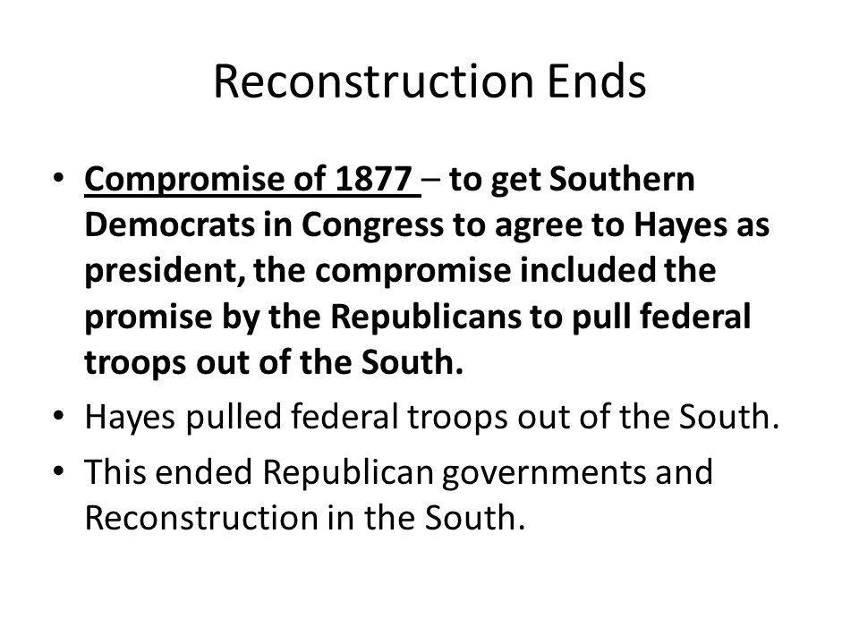 Reconstruction Ends Compromise of 1877 – to get Southern Democrats in Congress to agree to Hayes as president, the compromise included the promise by