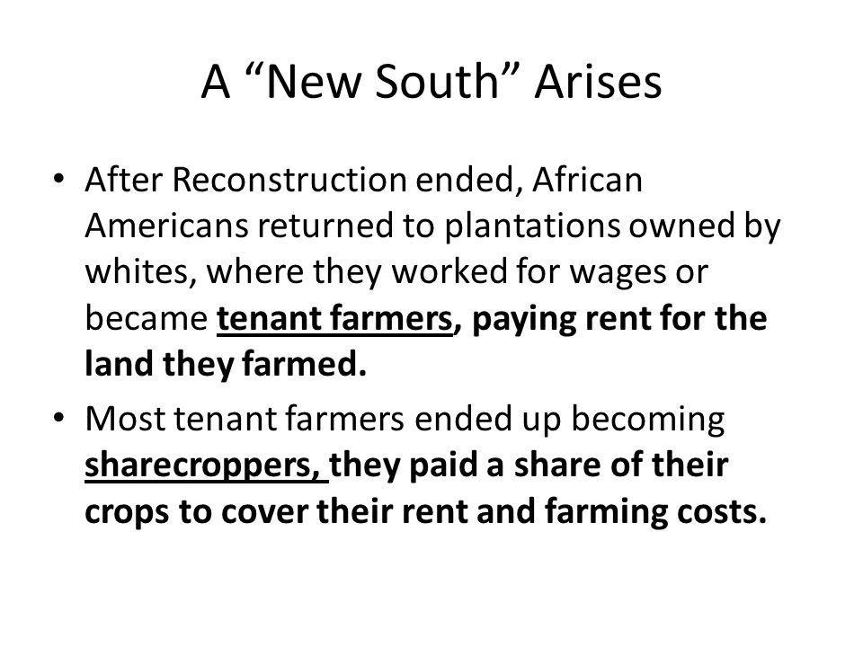 """A """"New South"""" Arises After Reconstruction ended, African Americans returned to plantations owned by whites, where they worked for wages or became tena"""