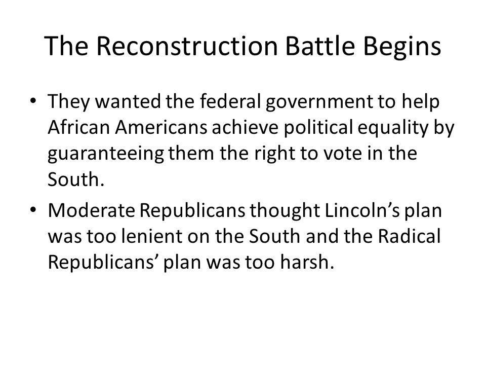 The Reconstruction Battle Begins They wanted the federal government to help African Americans achieve political equality by guaranteeing them the righ