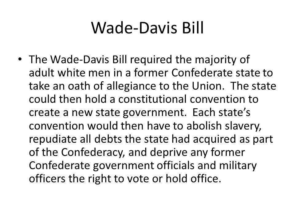 Wade-Davis Bill The Wade-Davis Bill required the majority of adult white men in a former Confederate state to take an oath of allegiance to the Union.