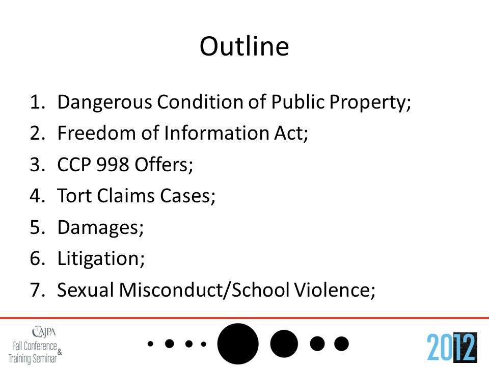 Outline 1.Dangerous Condition of Public Property; 2.Freedom of Information Act; 3.CCP 998 Offers; 4.Tort Claims Cases; 5.Damages; 6.Litigation; 7.Sexual Misconduct/School Violence;