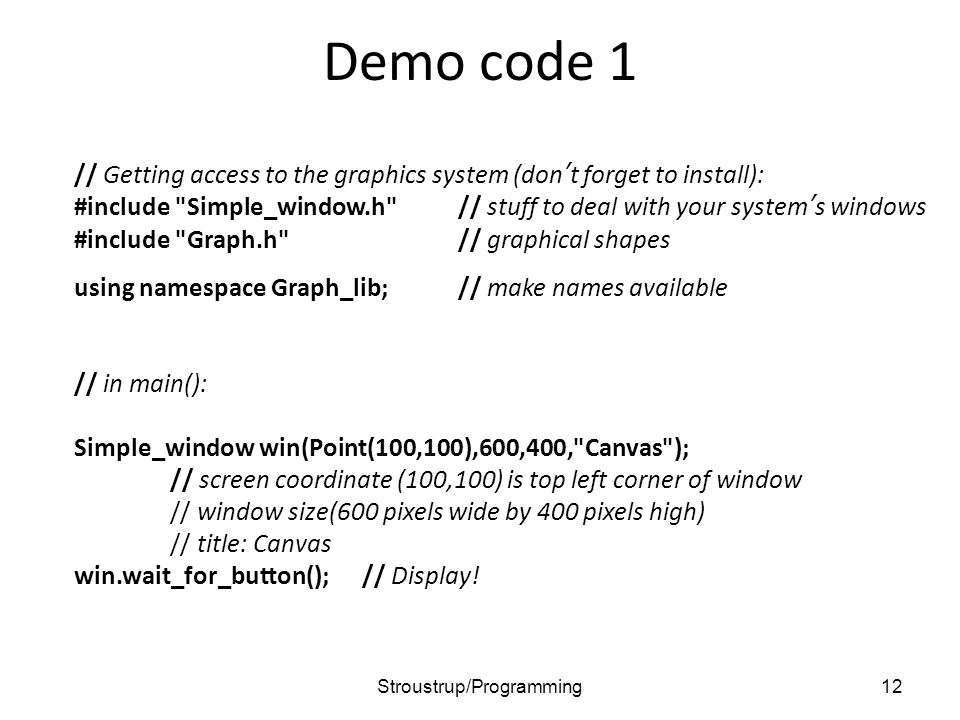 Demo code 1 // Getting access to the graphics system (don't forget to install): #include Simple_window.h // stuff to deal with your system's windows #include Graph.h // graphical shapes using namespace Graph_lib;// make names available // in main(): Simple_window win(Point(100,100),600,400, Canvas ); // screen coordinate (100,100) is top left corner of window // window size(600 pixels wide by 400 pixels high) // title: Canvas win.wait_for_button();// Display.