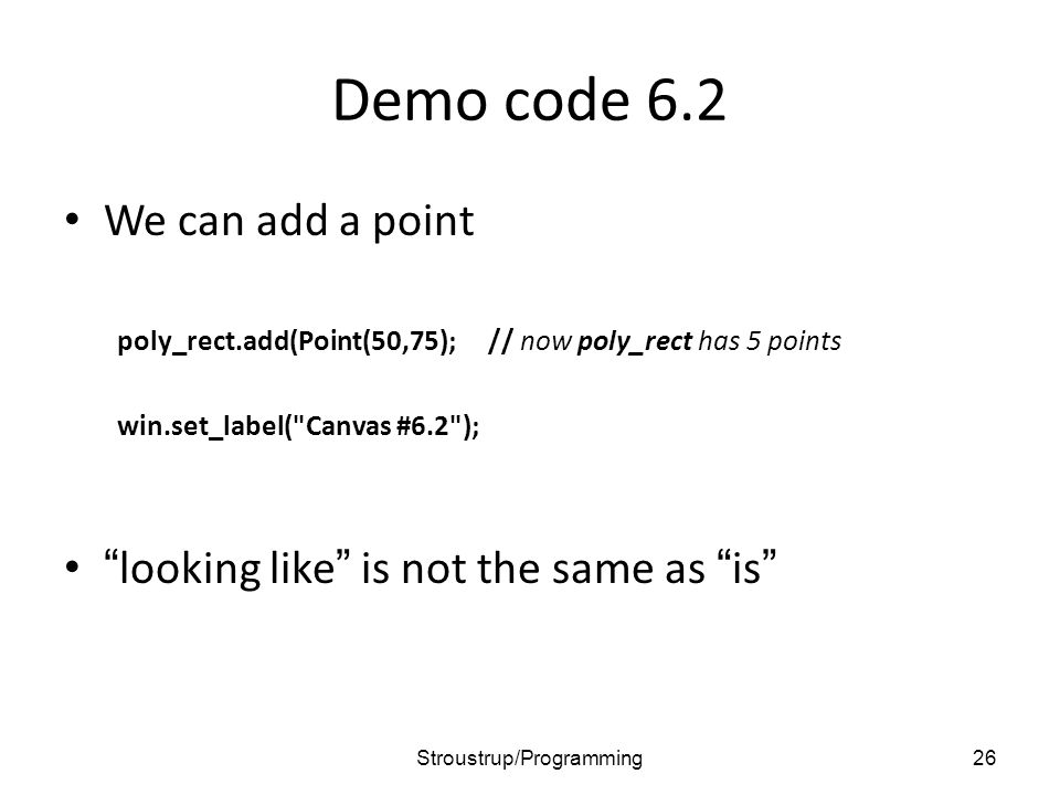 Demo code 6.2 We can add a point poly_rect.add(Point(50,75);// now poly_rect has 5 points win.set_label( Canvas #6.2 ); looking like is not the same as is 26Stroustrup/Programming