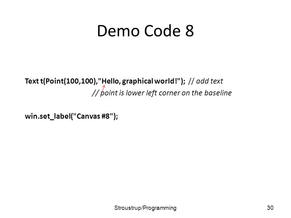 Demo Code 8 Text t(Point(100,100), Hello, graphical world! ); // add text // point is lower left corner on the baseline win.set_label( Canvas #8 ); 30Stroustrup/Programming