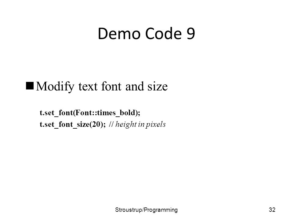 Demo Code 9 Modify text font and size t.set_font(Font::times_bold); t.set_font_size(20); // height in pixels 32Stroustrup/Programming