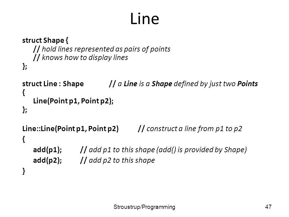 Line struct Shape { // hold lines represented as pairs of points // knows how to display lines }; struct Line : Shape // a Line is a Shape defined by just two Points { Line(Point p1, Point p2); }; Line::Line(Point p1, Point p2)// construct a line from p1 to p2 { add(p1);// add p1 to this shape (add() is provided by Shape) add(p2);// add p2 to this shape } 47Stroustrup/Programming