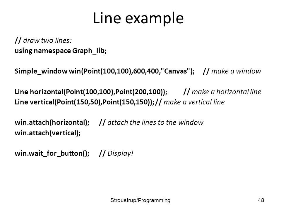 Line example // draw two lines: using namespace Graph_lib; Simple_window win(Point(100,100),600,400,