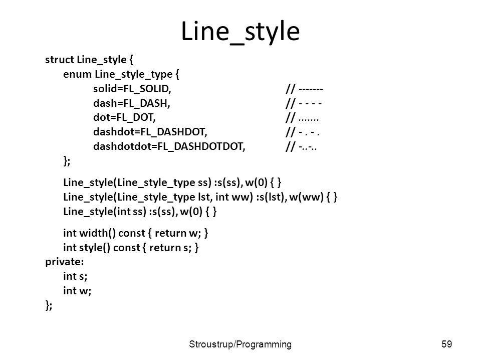 Line_style struct Line_style { enum Line_style_type { solid=FL_SOLID,// ------- dash=FL_DASH,// - - - - dot=FL_DOT,//....... dashdot=FL_DASHDOT,// -.