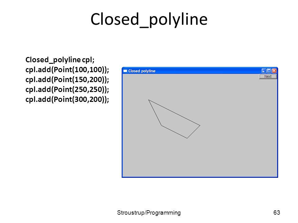 Closed_polyline Closed_polyline cpl; cpl.add(Point(100,100)); cpl.add(Point(150,200)); cpl.add(Point(250,250)); cpl.add(Point(300,200)); 63Stroustrup/