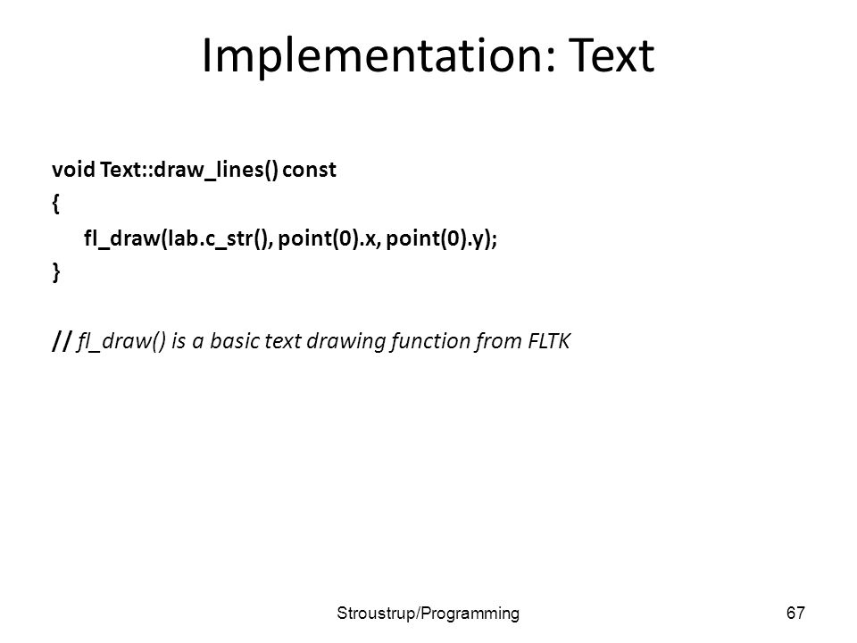 Implementation: Text void Text::draw_lines() const { fl_draw(lab.c_str(), point(0).x, point(0).y); } // fl_draw() is a basic text drawing function from FLTK 67Stroustrup/Programming