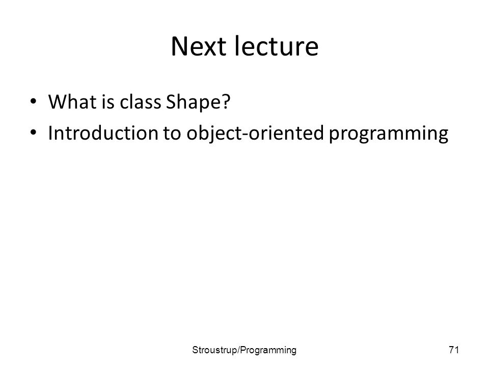 Next lecture What is class Shape? Introduction to object-oriented programming 71Stroustrup/Programming