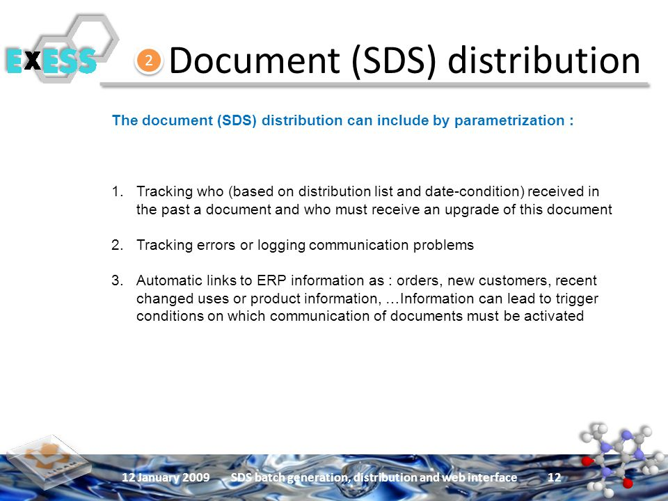 12 January 2009SDS batch generation, distribution and web interface 12 Document (SDS) distribution 2 2 The document (SDS) distribution can include by parametrization : 1.Tracking who (based on distribution list and date-condition) received in the past a document and who must receive an upgrade of this document 2.Tracking errors or logging communication problems 3.Automatic links to ERP information as : orders, new customers, recent changed uses or product information, …Information can lead to trigger conditions on which communication of documents must be activated