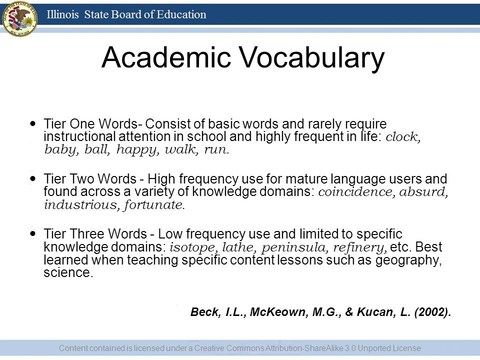 Academic Vocabulary Tier One Words- Consist of basic words and rarely require instructional attention in school and highly frequent in life: clock, baby, ball, happy, walk, run.