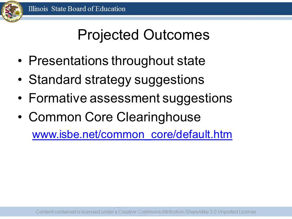 Projected Outcomes Presentations throughout state Standard strategy suggestions Formative assessment suggestions Common Core Clearinghouse www.isbe.net/common_core/default.htm Content contained is licensed under a Creative Commons Attribution-ShareAlike 3.0 Unported License