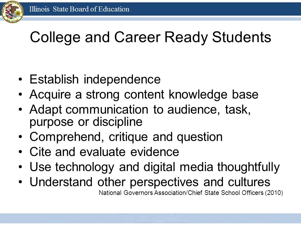College and Career Ready Students Establish independence Acquire a strong content knowledge base Adapt communication to audience, task, purpose or discipline Comprehend, critique and question Cite and evaluate evidence Use technology and digital media thoughtfully Understand other perspectives and cultures National Governors Association/Chief State School Officers (2010)