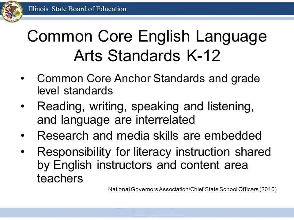 Common Core English Language Arts Standards K-12 Common Core Anchor Standards and grade level standards Reading, writing, speaking and listening, and language are interrelated Research and media skills are embedded Responsibility for literacy instruction shared by English instructors and content area teachers National Governors Association/Chief State School Officers (2010)