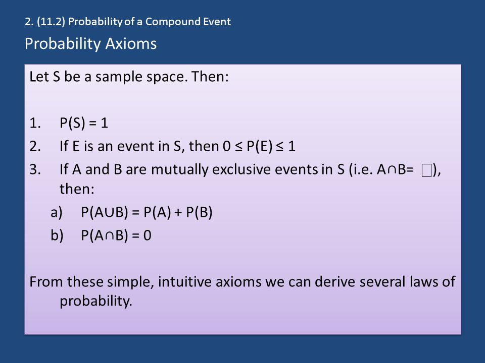Probability Axioms Let S be a sample space. Then: 1.P(S) = 1 2.If E is an event in S, then 0 ≤ P(E) ≤ 1 3.If A and B are mutually exclusive events in