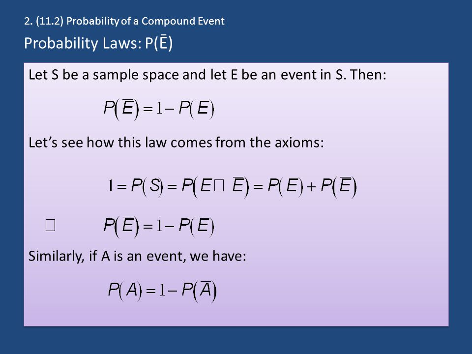 Probability Laws: P( Ē) Let S be a sample space and let E be an event in S. Then: Let's see how this law comes from the axioms: Similarly, if A is an