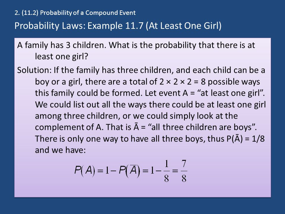 Probability Laws: Example 11.7 (At Least One Girl) A family has 3 children. What is the probability that there is at least one girl? Solution: If the