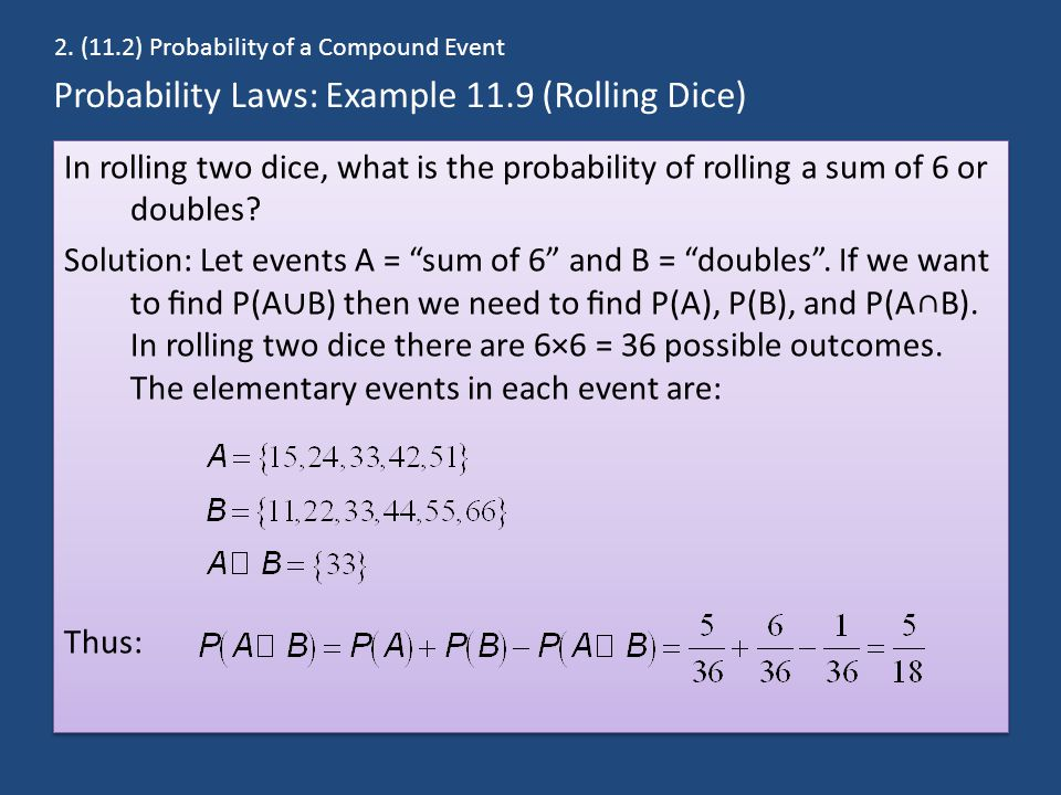 Probability Laws: Example 11.9 (Rolling Dice) In rolling two dice, what is the probability of rolling a sum of 6 or doubles? Solution: Let events A =