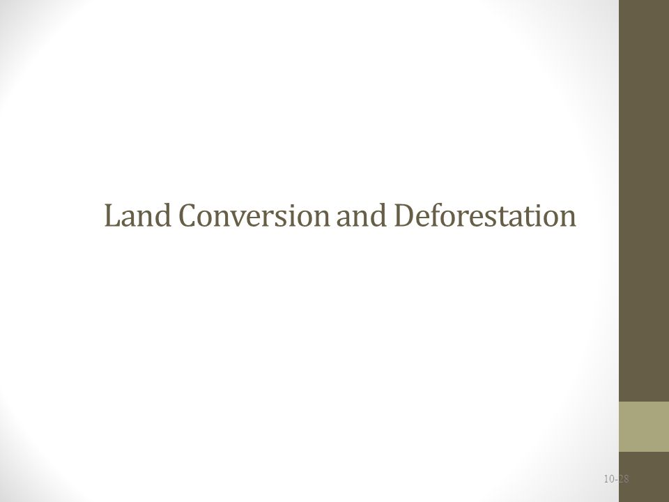 Land conversion and Deforestation Deforestation = the clearing and loss of forests People have cleared forests for millennia Clearing of land for farming one of the first significant human environmental impacts Alters landscapes and ecosystems (and hence habitat) 10-29