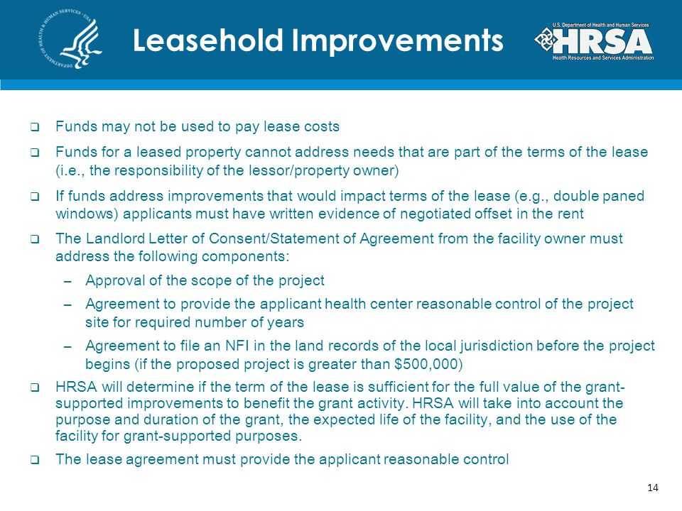  Funds may not be used to pay lease costs  Funds for a leased property cannot address needs that are part of the terms of the lease (i.e., the responsibility of the lessor/property owner)  If funds address improvements that would impact terms of the lease (e.g., double paned windows) applicants must have written evidence of negotiated offset in the rent  The Landlord Letter of Consent/Statement of Agreement from the facility owner must address the following components: –Approval of the scope of the project –Agreement to provide the applicant health center reasonable control of the project site for required number of years –Agreement to file an NFI in the land records of the local jurisdiction before the project begins (if the proposed project is greater than $500,000)  HRSA will determine if the term of the lease is sufficient for the full value of the grant- supported improvements to benefit the grant activity.